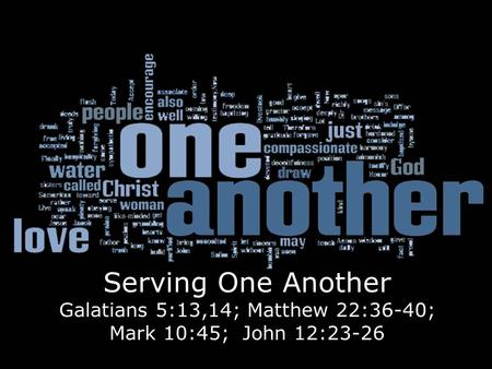 Serving One Another Galatians 5:13,14; Matthew 22:36-40; Mark 10:45; John 12:23-26.