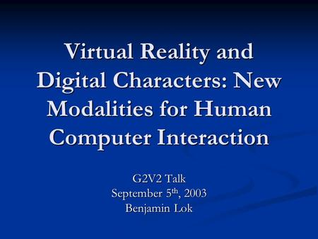 Virtual Reality and Digital Characters: New Modalities for Human Computer Interaction G2V2 Talk September 5 th, 2003 Benjamin Lok.