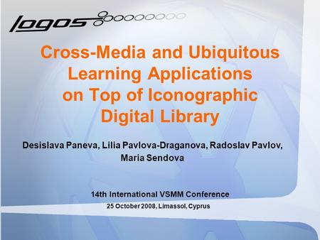 Cross-Media and Ubiquitous Learning Applications on Top of Iconographic Digital Library 14th International VSMM Conference Desislava Paneva, Lilia Pavlova-Draganova,
