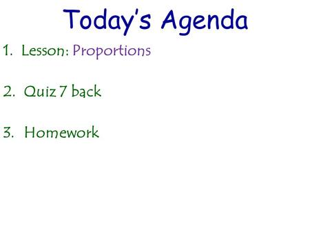 Today's Agenda 1. Lesson: Proportions 2.Quiz 7 back 3.Homework.