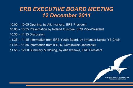 ERB EXECUTIVE BOARD MEETING 12 December 2011 10.00 – 10.05Opening, by Alla Ivanova, ERB President 10.05 – 10.35Presentation by Roland Gustbee, ERB Vice-President.