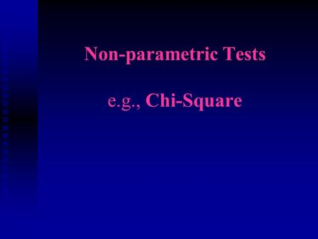 Non-parametric Tests e.g., Chi-Square. When to use various statistics n Parametric n Interval or ratio data n Name parametric tests we covered Tuesday.