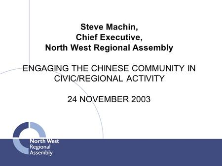 Steve Machin, Chief Executive, North West Regional Assembly ENGAGING THE CHINESE COMMUNITY IN CIVIC/REGIONAL ACTIVITY 24 NOVEMBER 2003.