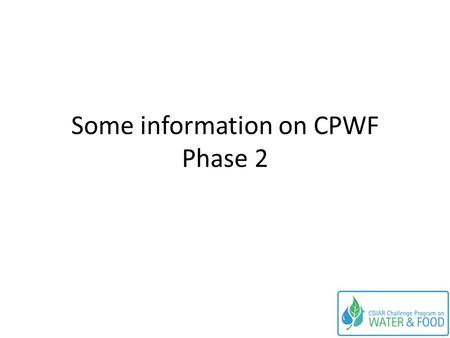 Some information on CPWF Phase 2. Preliminary information on Phase 2 Information in this PPT is preliminary Fuller and more definitive information will.