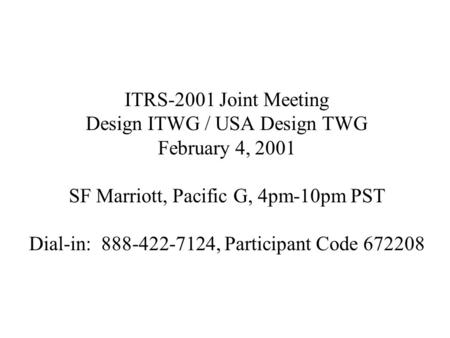 ITRS-2001 Joint Meeting Design ITWG / USA Design TWG February 4, 2001 SF Marriott, Pacific G, 4pm-10pm PST Dial-in: 888-422-7124, Participant Code 672208.