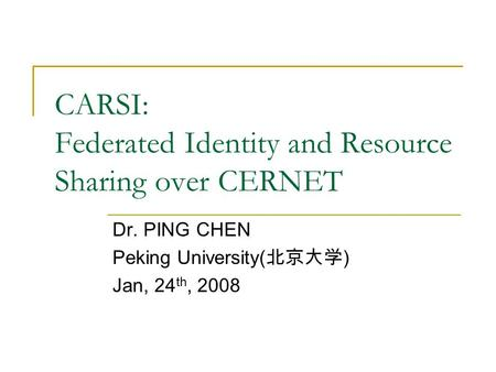 CARSI: Federated Identity and Resource Sharing over CERNET Dr. PING CHEN Peking University( 北京大学 ) Jan, 24 th, 2008.
