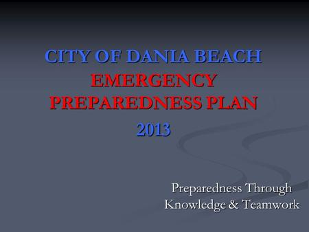 CITY OF DANIA BEACH EMERGENCY PREPAREDNESS PLAN 2013 Preparedness Through Knowledge & Teamwork.