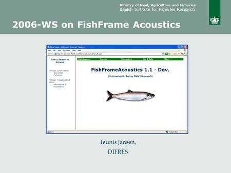Ministry of Food, Agriculture and Fisheries Danish Institute for Fisheries Research Teunis Jansen, DIFRES 2006-WS on FishFrame Acoustics.
