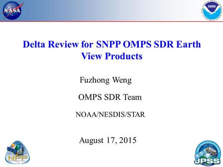 Delta Review for SNPP OMPS SDR Earth View Products NOAA/NESDIS/STAR August 17, 2015 OMPS SDR Team Fuzhong Weng.