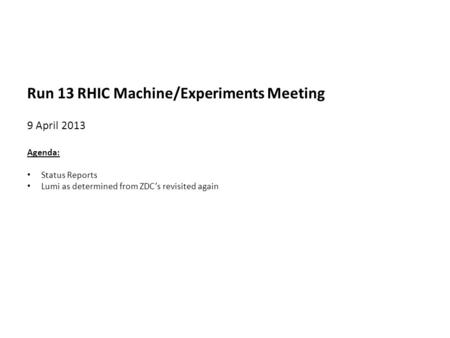 Run 13 RHIC Machine/Experiments Meeting 9 April 2013 Agenda: Status Reports Lumi as determined from ZDC's revisited again.