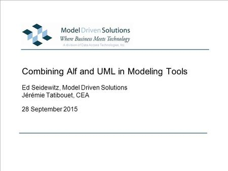 A division of Data Access Technologies, Inc. Combining Alf and UML in Modeling Tools Ed Seidewitz, Model Driven Solutions Jérémie Tatibouet, CEA 28 September.