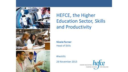 HEFCE, the Higher Education Sector, Skills and Productivity Nicola Turner Head of Skills #heskills 26 November 2015.