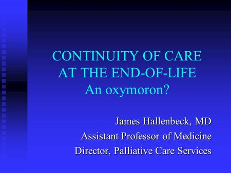 CONTINUITY OF CARE AT THE END-OF-LIFE An oxymoron? James Hallenbeck, MD Assistant Professor of Medicine Director, Palliative Care Services.