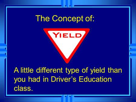 The Concept of: A little different type of yield than you had in Driver's Education class.