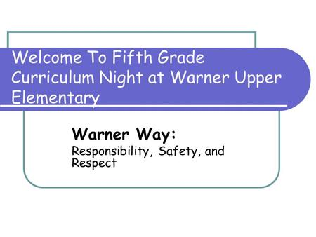 Welcome To Fifth Grade Curriculum Night at Warner Upper Elementary Warner Way: Responsibility, Safety, and Respect.