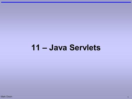 Mark Dixon 1 11 – Java Servlets. Mark Dixon 2 Session Aims & Objectives Aims –To cover a range of web-application design techniques Objectives, by end.
