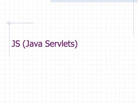 JS (Java Servlets). Internet evolution [1] The internet Internet started of as a static content dispersal and delivery mechanism, where files residing.