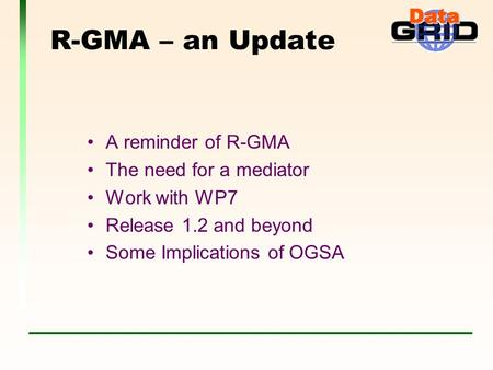 R-GMA – an Update A reminder of R-GMA The need for a mediator Work with WP7 Release 1.2 and beyond Some Implications of OGSA.