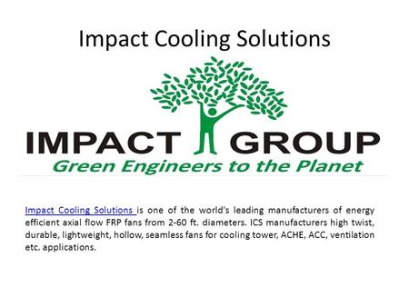 Impact Cooling Solutions Impact Cooling Solutions Impact Cooling Solutions is one of the world's leading manufacturers of energy efficient axial flow FRP.