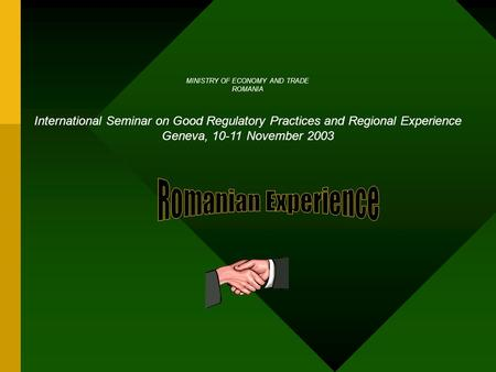 MINISTRY OF ECONOMY AND TRADE ROMANIA International Seminar on Good Regulatory Practices and Regional Experience Geneva, 10-11 November 2003.