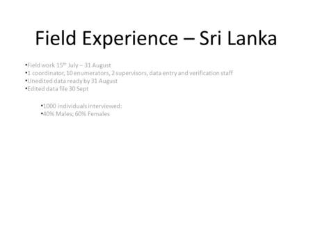 Field Experience – Sri Lanka Field work 15 th July – 31 August 1 coordinator, 10 enumerators, 2 supervisors, data entry and verification staff Unedited.