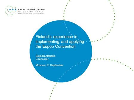 Finland's experience in implementing and applying the Espoo Convention Seija Rantakallio Councellor Moscow, 21 September.