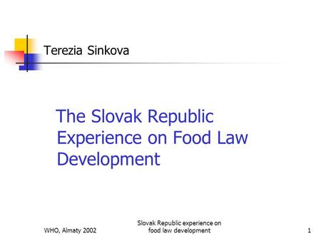 WHO, Almaty 2002 Slovak Republic experience on food law development1 Terezia Sinkova The Slovak Republic Experience on Food Law Development.