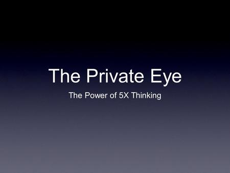 The Private Eye The Power of 5X Thinking. Five Steps to a Magnified Mind Look Closely.