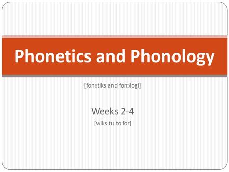 [fon Є tiks and fon Ɔ logi] Weeks 2-4 [wiks tu to for] Phonetics and Phonology.