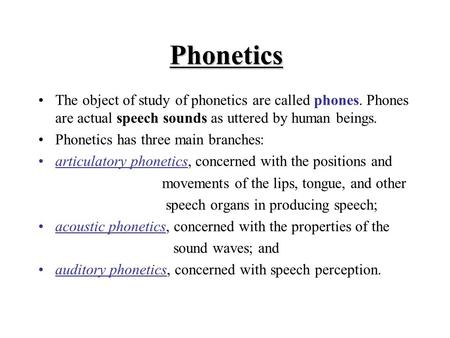 Phonetics The object of study of phonetics are called phones. Phones are actual speech sounds as uttered by human beings. Phonetics has three main branches: