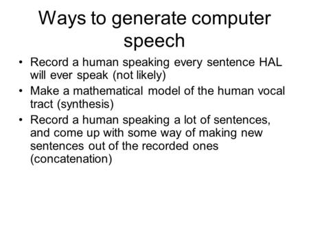 Ways to generate computer speech Record a human speaking every sentence HAL will ever speak (not likely) Make a mathematical model of the human vocal.