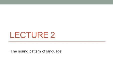 LECTURE 2 'The sound pattern of language'. Phonology The description of the systems and patterns of speech sounds in a particular language. It is based.
