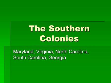 The Southern Colonies Maryland, Virginia, North Carolina, South Carolina, Georgia.