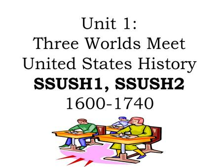 Unit 1: Three Worlds Meet United States History SSUSH1, SSUSH2 1600-1740.
