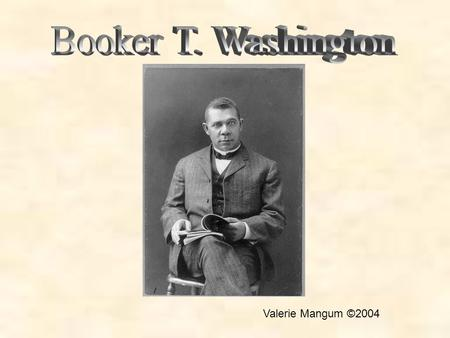 Valerie Mangum ©2004. Booker T. Washington Era The 1870s to the start of World War I, the period when African American educator Booker T. Washington was.