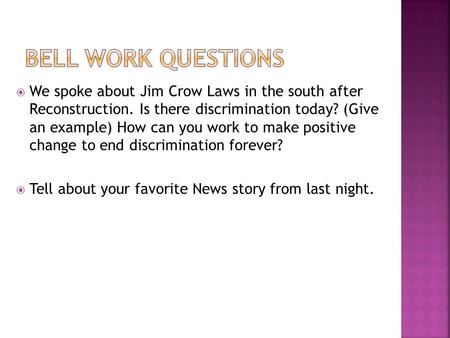 Bell work Questions We spoke about Jim Crow Laws in the south after Reconstruction. Is there discrimination today? (Give an example) How can you work.