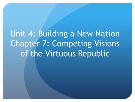 Unit 4: Building a New Nation Chapter 7: Competing Visions of the Virtuous Republic.
