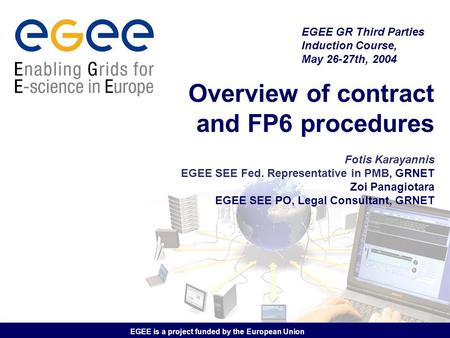EGEE is a project funded by the European Union Overview of contract and FP6 procedures Fotis Karayannis EGEE SEE Fed. Representative in PMB, GRNET Zoi.