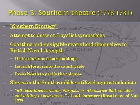 """Southern Strategy"" Attempt to draw on Loyalist sympathies Coastline and navigable rivers lend themselves to British Naval strength. Utilize ports as secure."