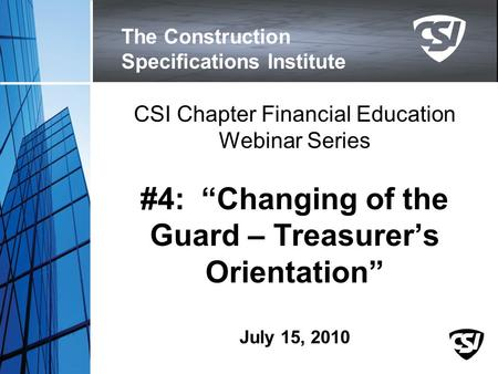 "The Construction Specifications Institute CSI Chapter Financial Education Webinar Series #4: ""Changing of the Guard – Treasurer's Orientation"" July 15,"