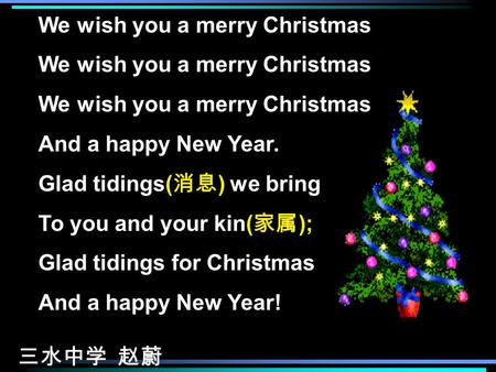 We wish you a merry Christmas We wish you a merry Christmas We wish you a merry Christmas And a happy New Year. Glad tidings( 消息 ) we bring To you and.