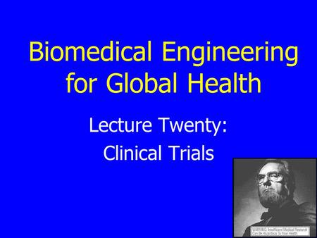 Lecture Twenty: Clinical Trials Biomedical Engineering for Global Health.
