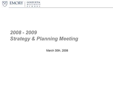 2008 - 2009 Strategy & Planning Meeting March 30th, 2008.