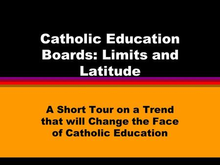 Catholic Education Boards: Limits and Latitude A Short Tour on a Trend that will Change the Face of Catholic Education.
