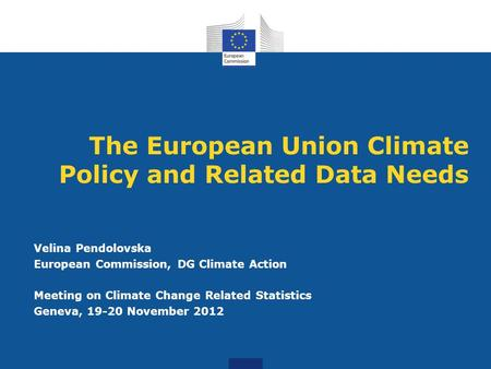 The European Union Climate Policy and Related Data Needs Velina Pendolovska European Commission, DG Climate Action Meeting on Climate Change Related Statistics.