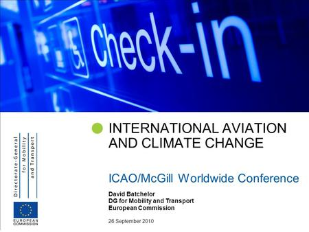 David Batchelor DG for Mobility and Transport European Commission 26 September 2010 INTERNATIONAL AVIATION AND CLIMATE CHANGE ICAO/McGill Worldwide Conference.