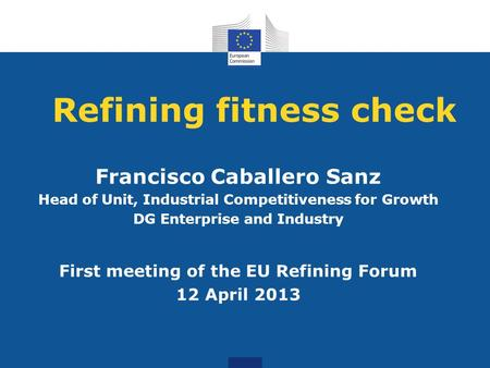 Refining fitness check Francisco Caballero Sanz Head of Unit, Industrial Competitiveness for Growth DG Enterprise and Industry First meeting of the EU.