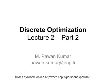 Discrete Optimization Lecture 2 – Part 2 M. Pawan Kumar Slides available online
