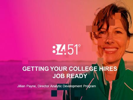 GETTING YOUR COLLEGE HIRES JOB READY Jillian Payne, Director Analytic Development Program.