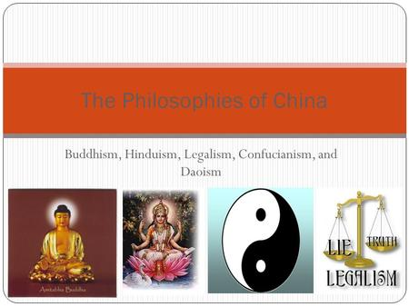 Buddhism, Hinduism, Legalism, Confucianism, and Daoism The Philosophies of China.